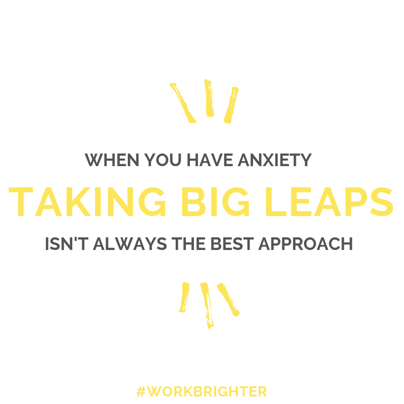 When you have anxiety, taking big leaps isn't always the best approach to growing your business.
