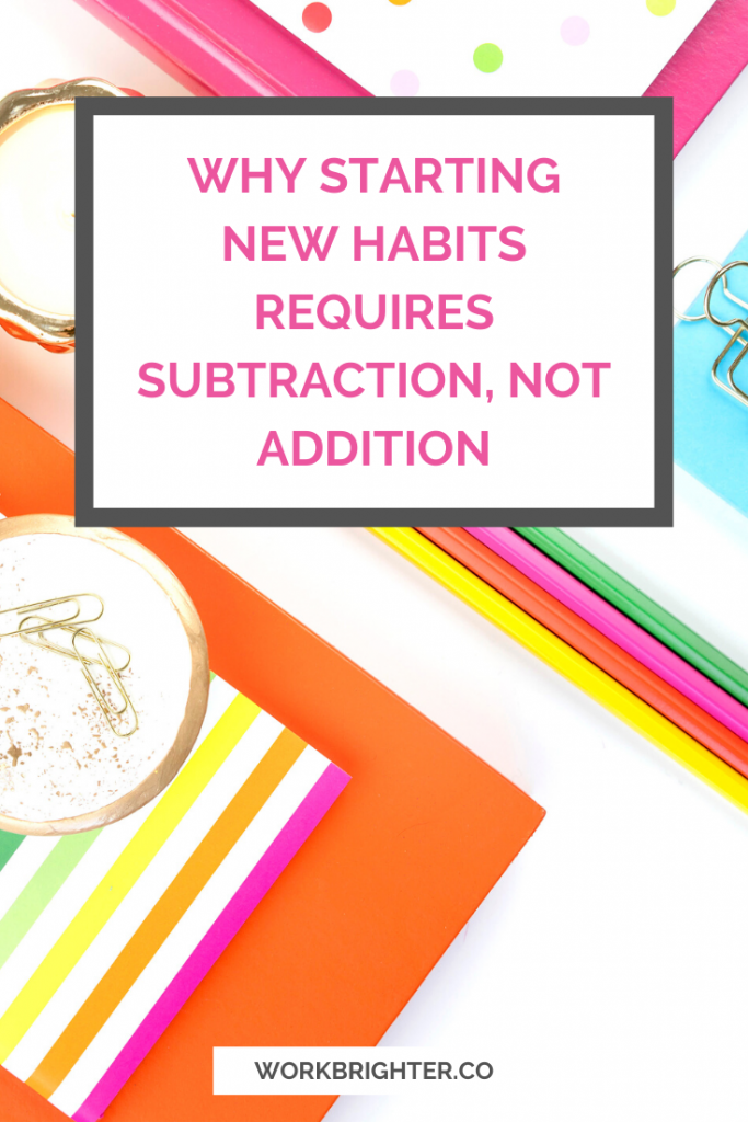 Why Starting New Habits Requires Subtraction, Not Addition