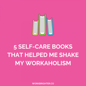 5 Self-Care Books That Helped Me Shake My Workaholism