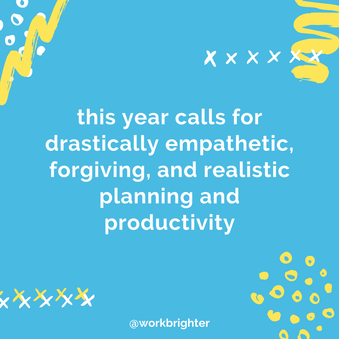 This year calls for drastically empathetic, forgiving, and realistic planning and productivity. And that is what practical planning is.