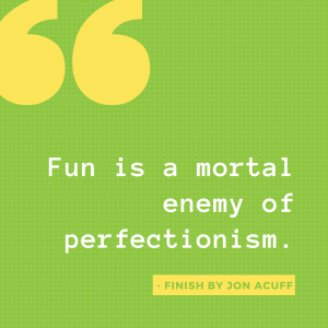 Fun is a mortal enemy of perfectionism.