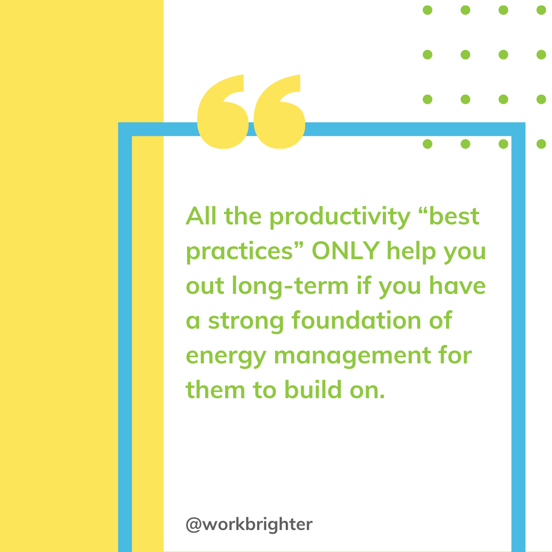 """All the productivity """"best practices"""" ONLY help you out long-term if you have a strong foundation of energy management for them to stand on."""