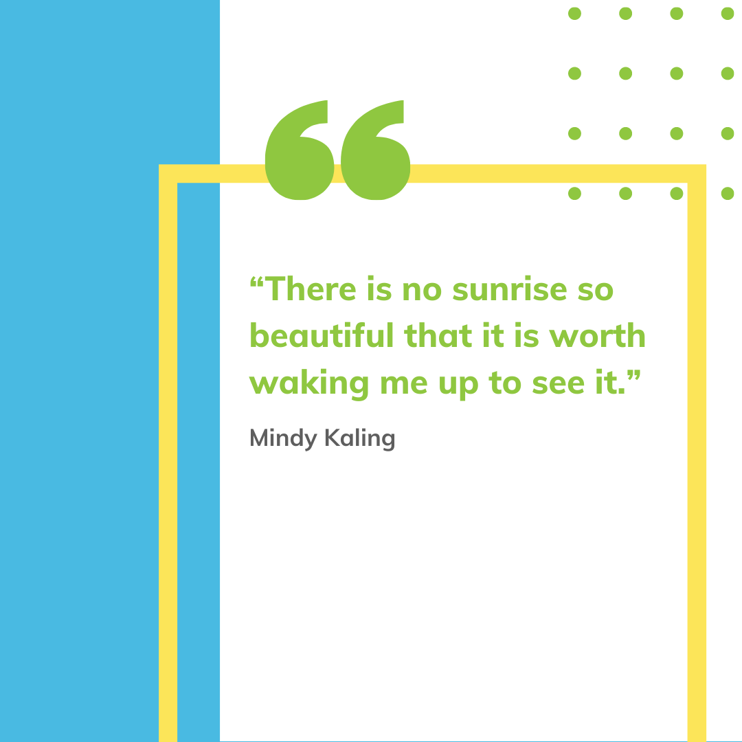 """""""There is no sunrise so beautiful that it is worth waking me up to see it."""" - Mindy Kaling"""