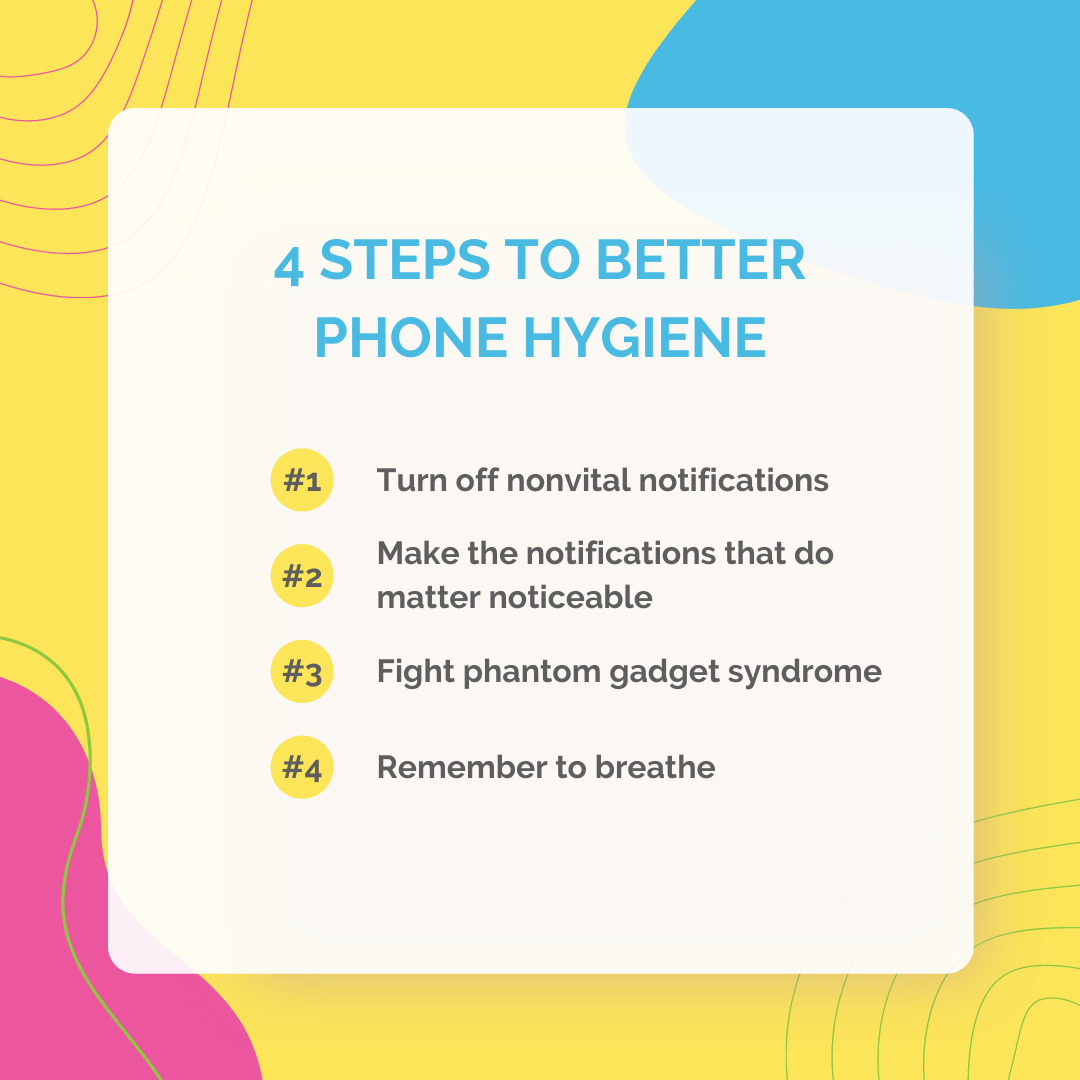 4 steps to better phone hygiene: 1. Turn off nonvital notifications. 2. Make the notifications that do matter noticeable 3. Fight phantom gadget syndrome 4. Remember to breathe
