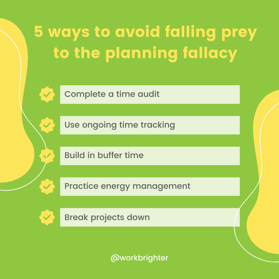 5 ways to avoid falling prey to the planning fallacy: complete a time audit, use ongoing time tracking, build in buffer time, practice energy management, break projects down