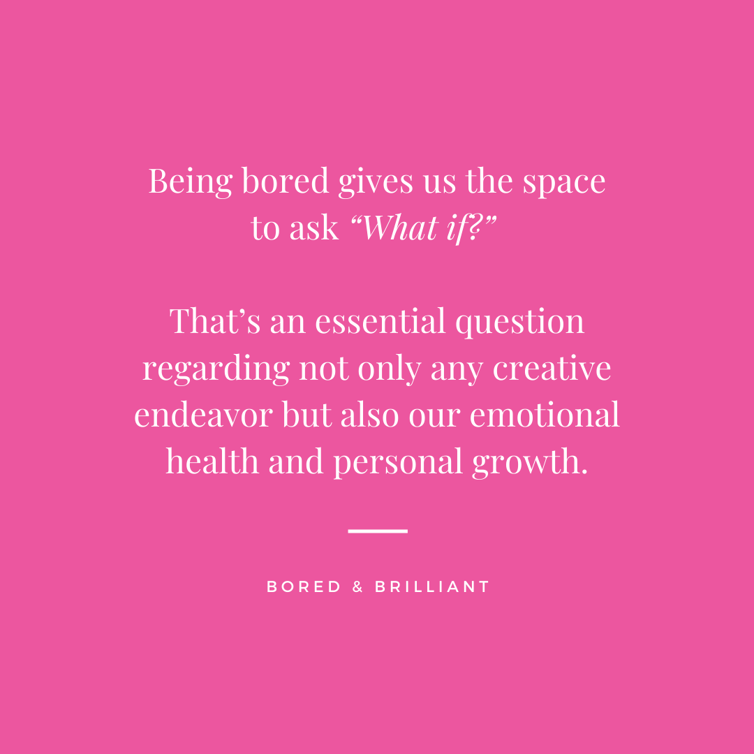 """Being bored gives us the space to ask """"What if"""" That's an essential question regarding not only any creative endeavor but also our emotional health and personal growth."""