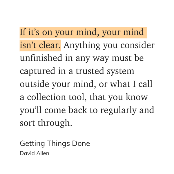"""""""If it's on your mind, your mind isn't clear. Anything you consider unfinished in any way must be captured in a trusted system outside your mind, or what I call a collection tool, that you know you'll come back to regularly and sort through."""" - Getting Things Done, David Allen"""