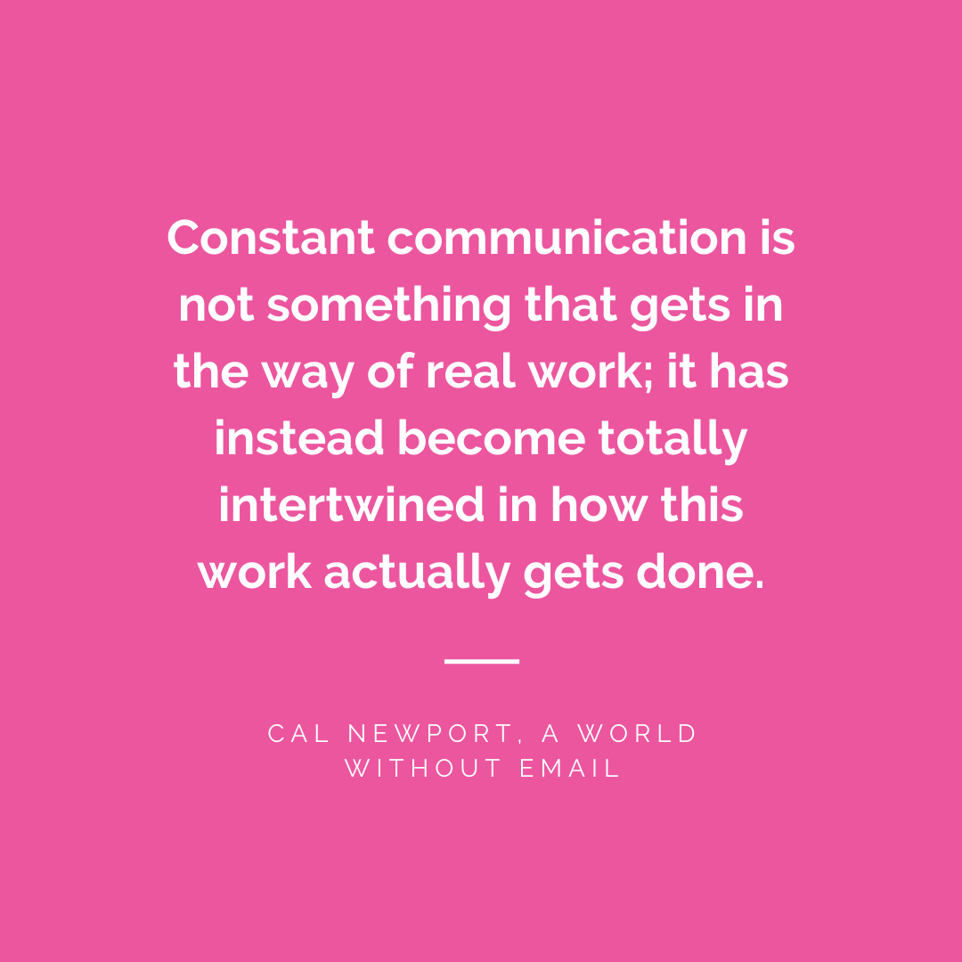 Constant communication is not something that gets in the way of real work; it has instead become totally intertwined in how this work actually gets done. - Cal Newport, A World Without Email