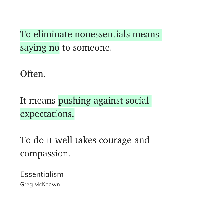 To eliminate nonessentials means saying no to someone.  Often.  It means pushing against social expectations.  To do it well takes courage and compassion. - Essentialism, Greg McKeown