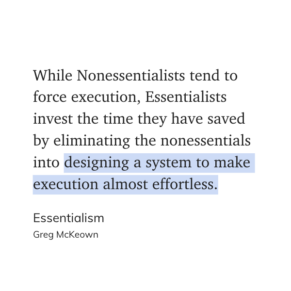 While Nonessentialists tend to force execution, Essentialists invest the time they have saved by eliminating the nonessentials into designing a system to make execution almost effortless. - Essentialism, Greg McKeown