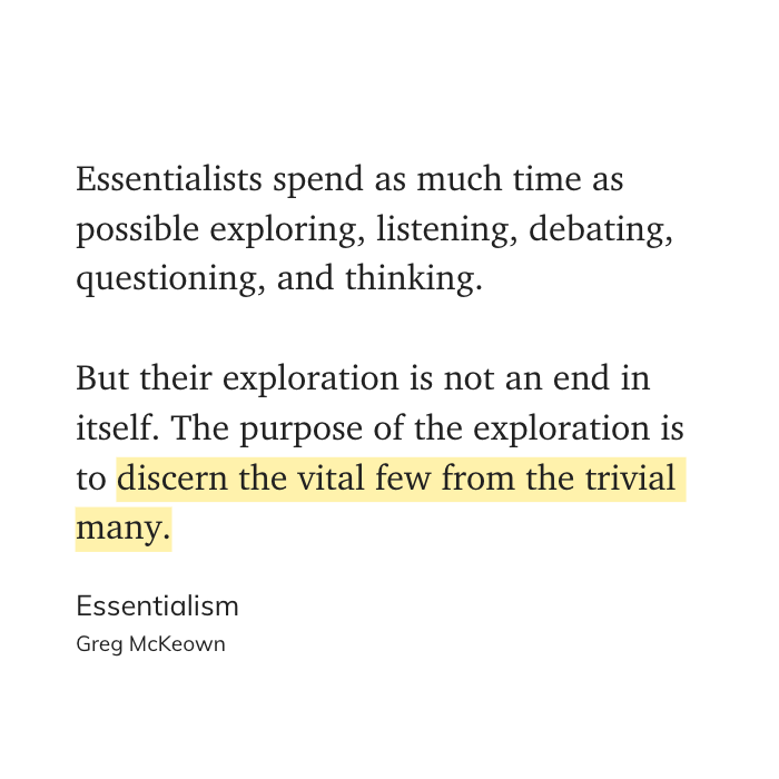 Essentialists spend as much time as possible exploring, listening, debating, questioning, and thinking.  But their exploration is not an end in itself. The purpose of the exploration is to discern the vital few from the trivial many. - Essentialism, Greg McKeown