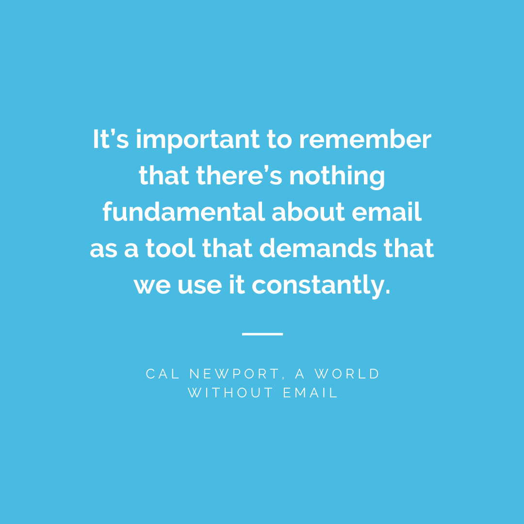 It's important to remember that there's nothing fundamental about email as a tool that demands that we use it constantly. - Cal Newport, A World Without Email