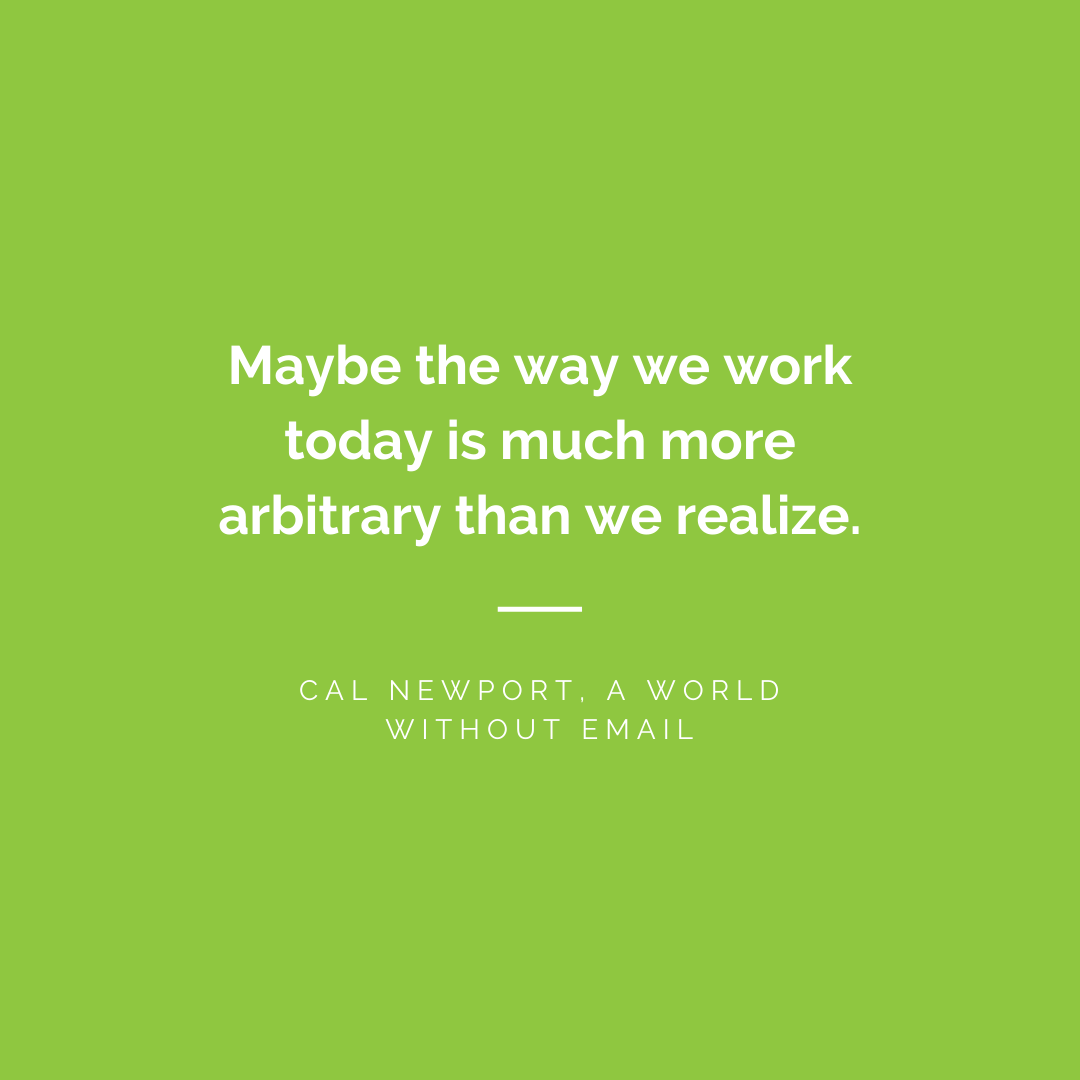 Maybe the way we work today is much more arbitrary than we realize. - Cal Newport, A World Without Email