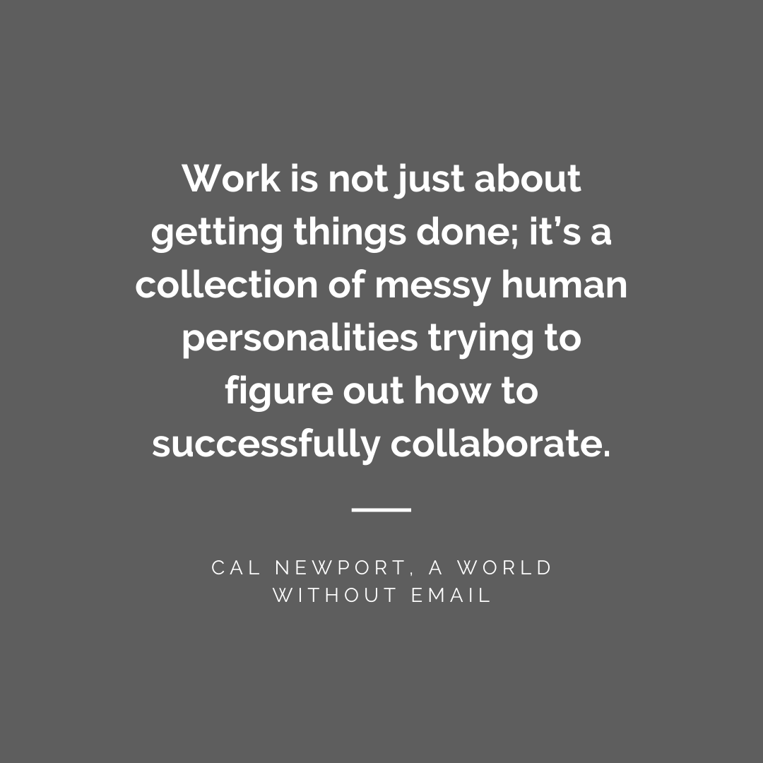 Work is not just about getting things done; it's a collection of messy human personalities trying to figure out how to successfully collaborate - Cal Newport, A World Without Email